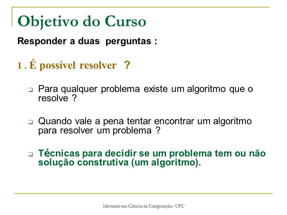 Mestrado em Ciência da Computação- UFU Objetivo do Curso Responder a duas perguntas : 1. É possível resolver ? Para qualquer problema existe um algori