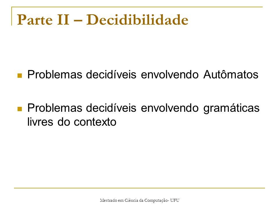 Mestrado em Ciência da Computação- UFU Parte II – Decidibilidade Problemas decidíveis envolvendo Autômatos Problemas decidíveis envolvendo gramáticas