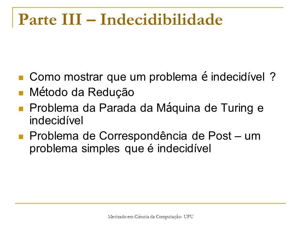 Mestrado em Ciência da Computação- UFU Parte III – Indecidibilidade Como mostrar que um problema é indecidível ? M é todo da Redução Problema da Parad