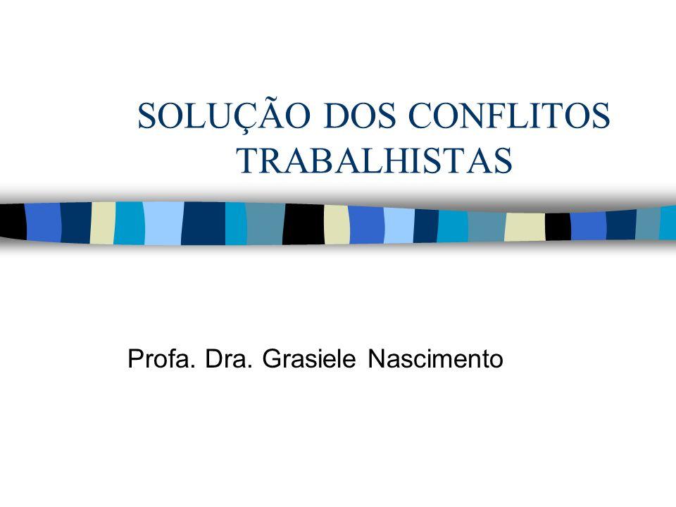 SOLUÇÃO DOS CONFLITOS TRABALHISTAS Profa. Dra. Grasiele Nascimento