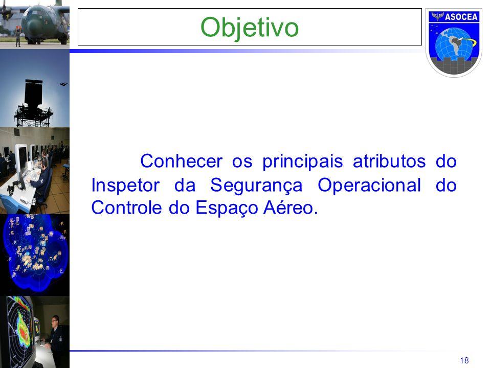 18 Objetivo Conhecer os principais atributos do Inspetor da Segurança Operacional do Controle do Espaço Aéreo.