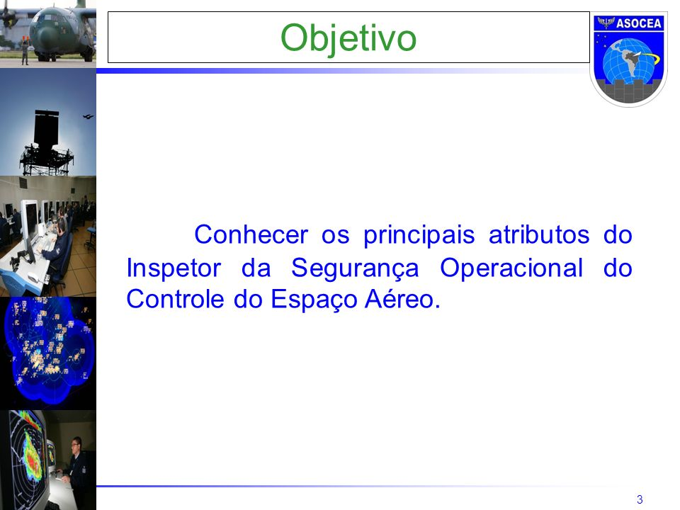 3 Objetivo Conhecer os principais atributos do Inspetor da Segurança Operacional do Controle do Espaço Aéreo.