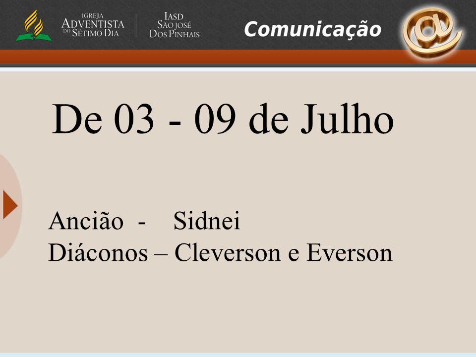 Ancião - Sidnei Diáconos – Cleverson e Everson De 03 - 09 de Julho