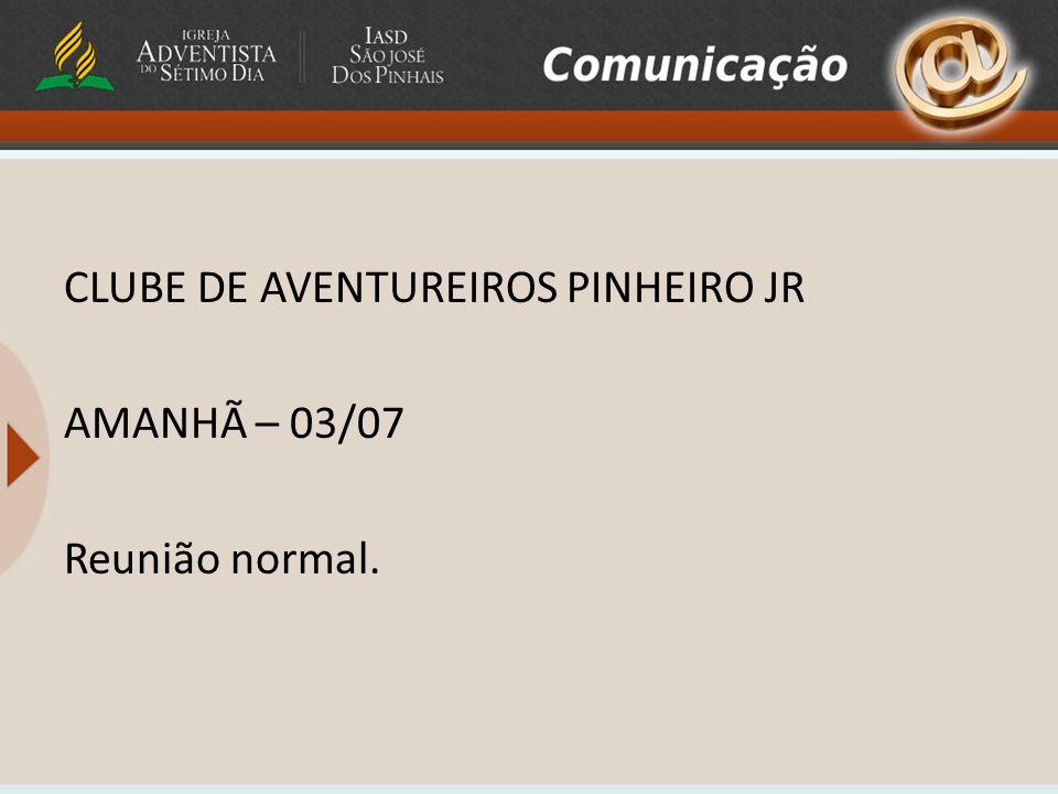 CLUBE DE AVENTUREIROS PINHEIRO JR AMANHÃ – 03/07 Reunião normal.