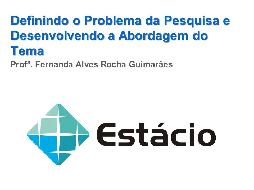 Definindo o Problema da Pesquisa e Desenvolvendo a Abordagem do Tema Profª. Fernanda Alves Rocha Guimarães