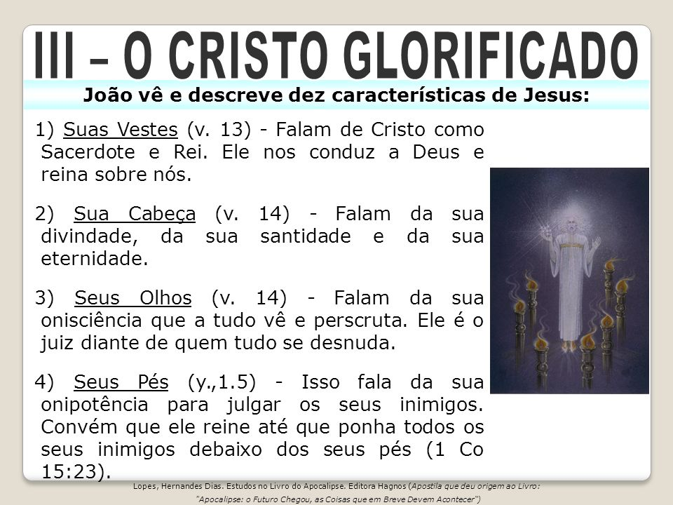 João vê e descreve dez características de Jesus: 1) Suas Vestes (v. 13) - Falam de Cristo como Sacerdote e Rei. Ele nos conduz a Deus e reina sobre nó