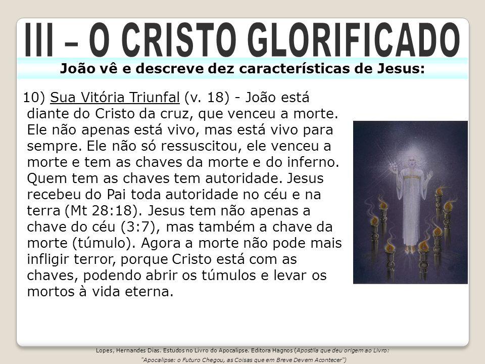10) Sua Vitória Triunfal (v. 18) - João está diante do Cristo da cruz, que venceu a morte. Ele não apenas está vivo, mas está vivo para sempre. Ele nã