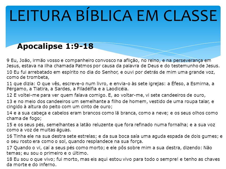 LEITURA BÍBLICA EM CLASSE Apocalipse 1:9-18 9 Eu, João, irmão vosso e companheiro convosco na aflição, no reino, e na perseverança em Jesus, estava na