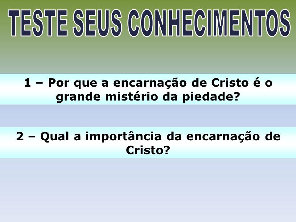 1 – Por que a encarnação de Cristo é o grande mistério da piedade? 2 – Qual a importância da encarnação de Cristo?
