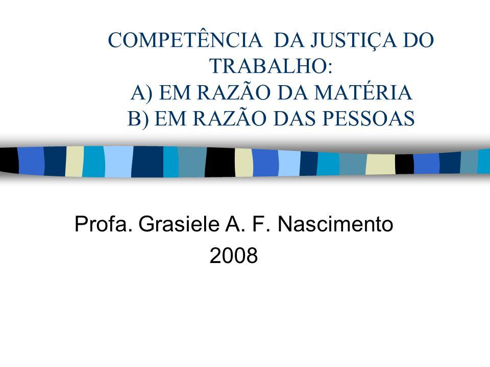 COMPETÊNCIA DA JUSTIÇA DO TRABALHO: A) EM RAZÃO DA MATÉRIA B) EM RAZÃO DAS PESSOAS Profa.