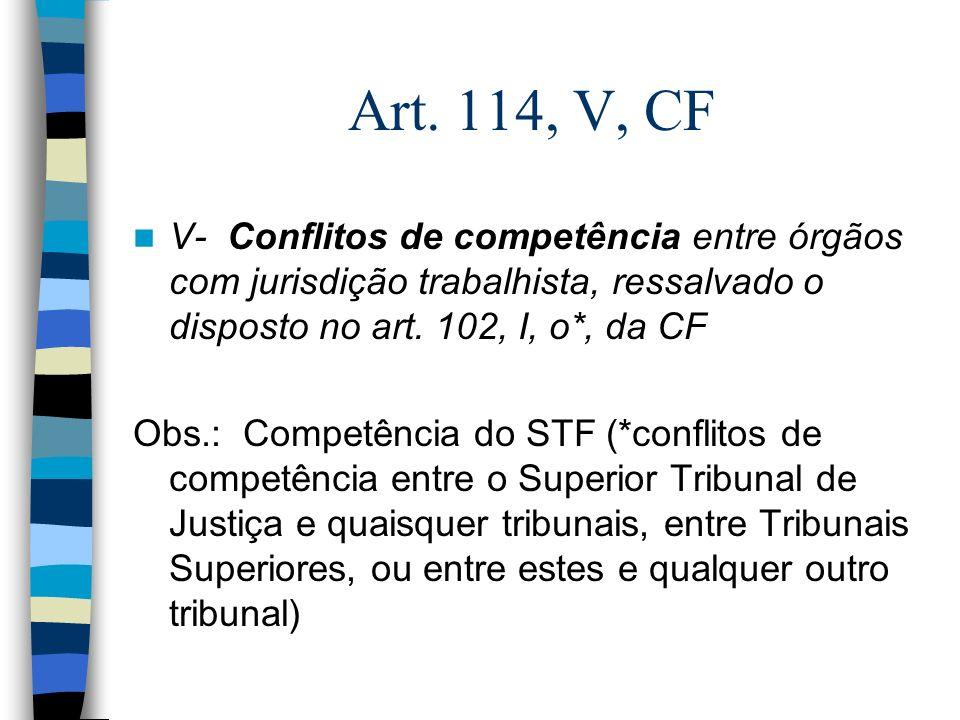 Art. 114, V, CF V- Conflitos de competência entre órgãos com jurisdição trabalhista, ressalvado o disposto no art. 102, I, o*, da CF Obs.: Competência