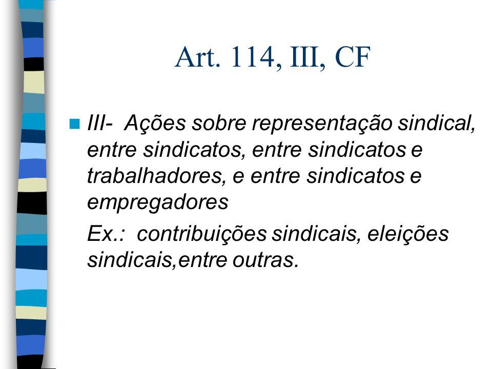 Art. 114, III, CF III- Ações sobre representação sindical, entre sindicatos, entre sindicatos e trabalhadores, e entre sindicatos e empregadores Ex.: