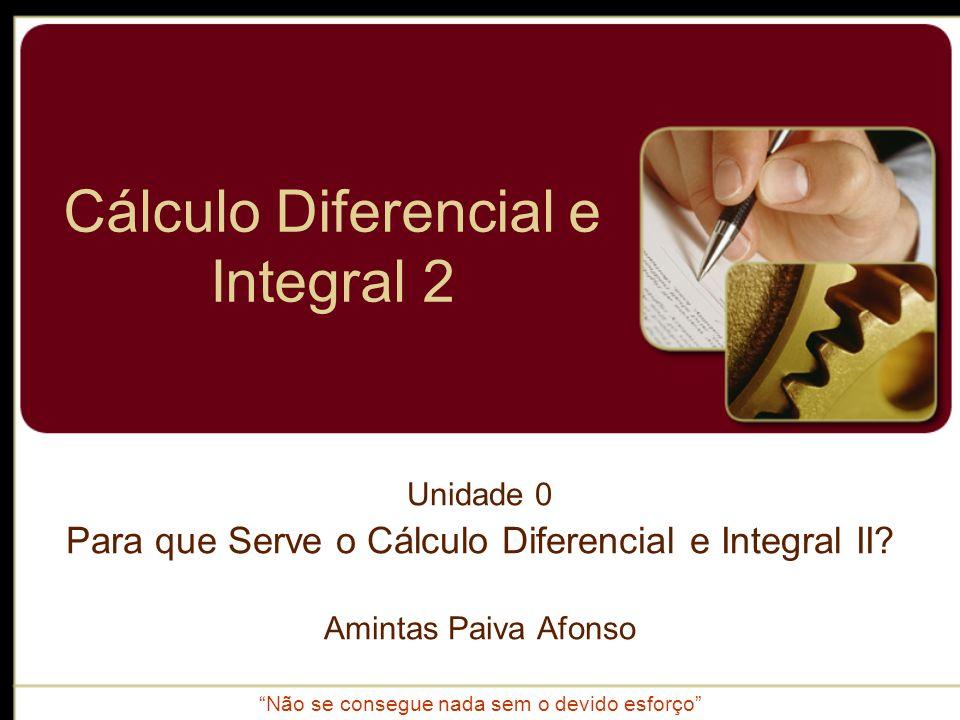 Cálculo Diferencial e Integral 2 Unidade 0 Para que Serve o Cálculo Diferencial e Integral II? Amintas Paiva Afonso Não se consegue nada sem o devido