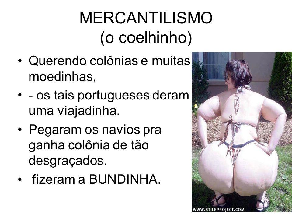 MERCANTILISMO (o coelhinho) Querendo colônias e muitas moedinhas, - os tais portugueses deram uma viajadinha. Pegaram os navios pra ganha colônia de t