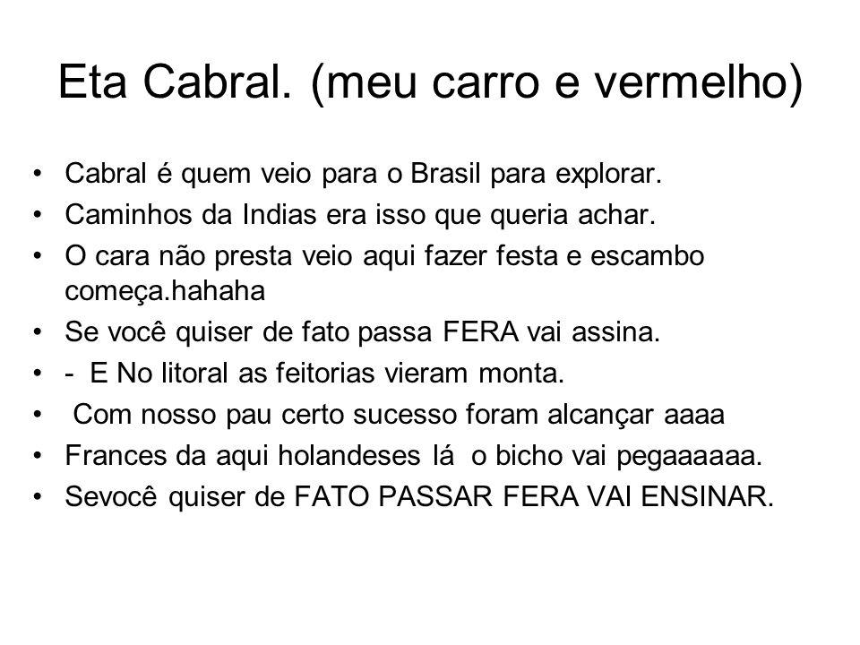 Eta Cabral. (meu carro e vermelho) Cabral é quem veio para o Brasil para explorar. Caminhos da Indias era isso que queria achar. O cara não presta vei