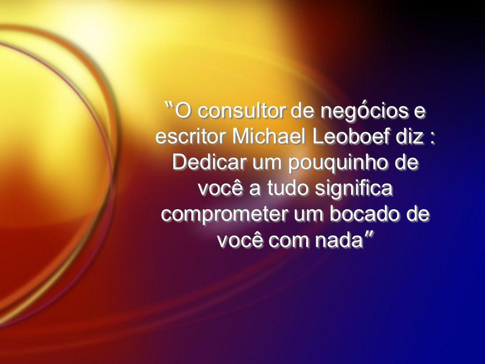 O consultor de neg ó cios e escritor Michael Leoboef diz : Dedicar um pouquinho de você a tudo significa comprometer um bocado de você com nada