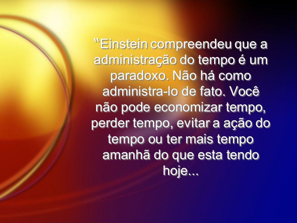 Einstein compreendeu que a administra ç ão do tempo é um paradoxo. Não há como administra-lo de fato. Você não pode economizar tempo, perder tempo, ev