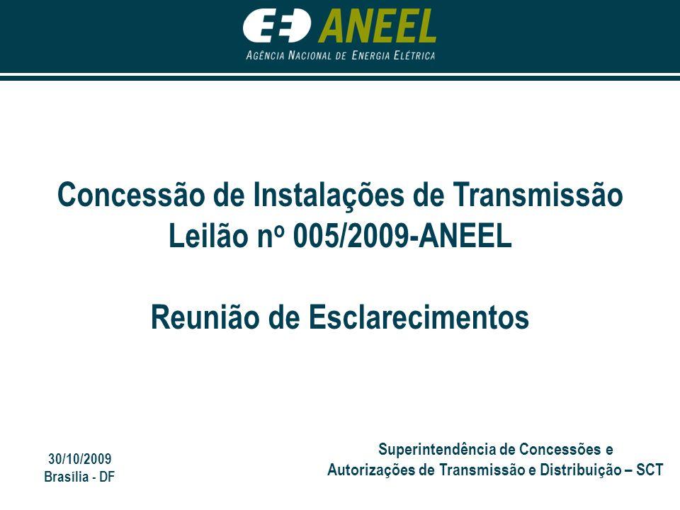 30/10/2009 Brasília - DF Superintendência de Concessões e Autorizações de Transmissão e Distribuição – SCT Concessão de Instalações de Transmissão Leilão n o 005/2009-ANEEL Reunião de Esclarecimentos
