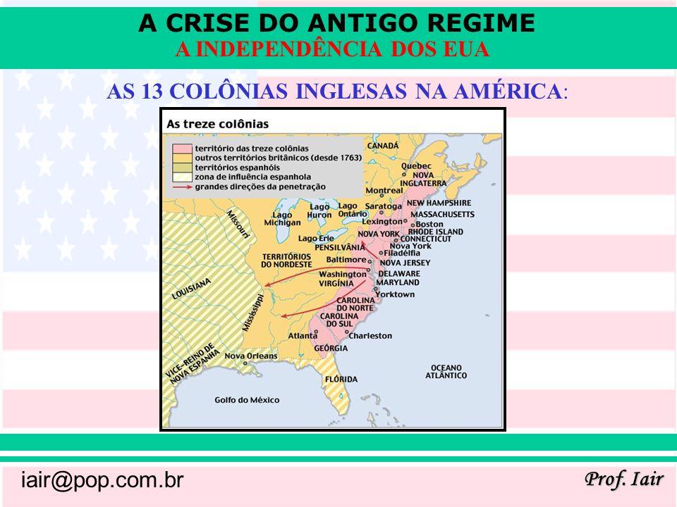 A CRISE DO ANTIGO REGIME Prof. Iair iair@pop.com.br A INDEPENDÊNCIA DOS EUA AS 13 COLÔNIAS INGLESAS NA AMÉRICA: