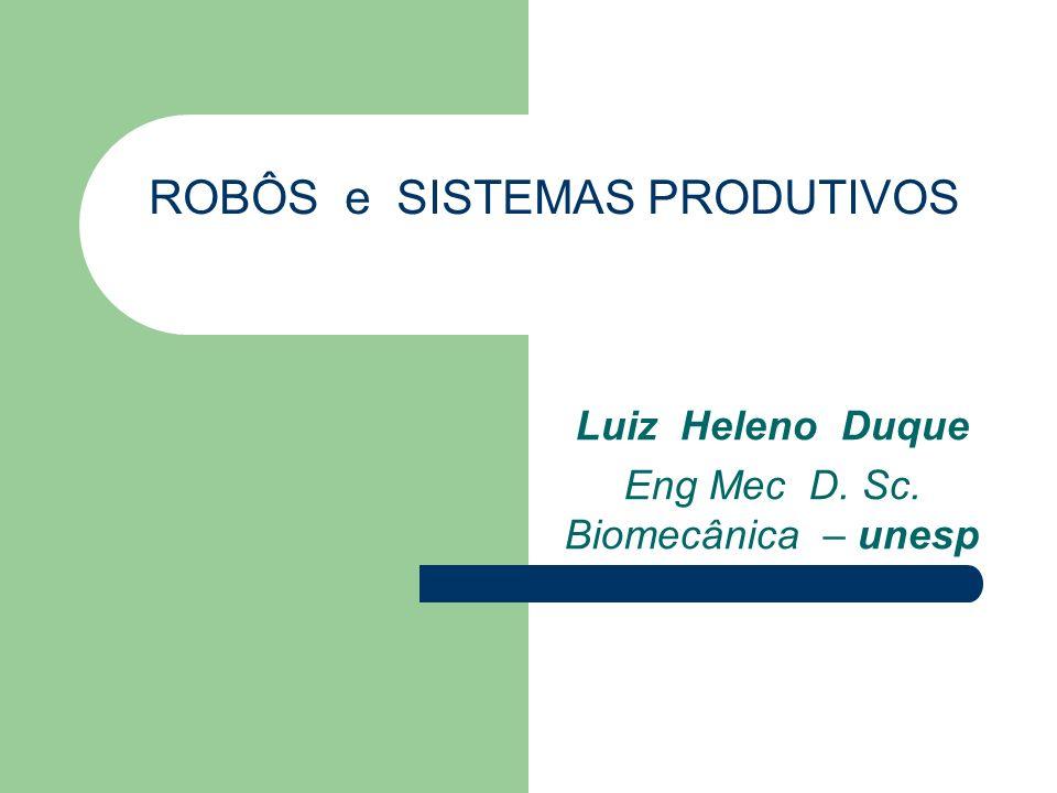 ROBÔS e SISTEMAS PRODUTIVOS Luiz Heleno Duque Eng Mec D. Sc. Biomecânica – unesp