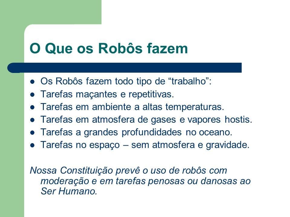 O Que os Robôs fazem Os Robôs fazem todo tipo de trabalho: Tarefas maçantes e repetitivas. Tarefas em ambiente a altas temperaturas. Tarefas em atmosf