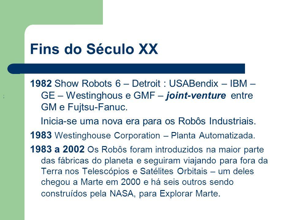 Fins do Século XX ; 1982 Show Robots 6 – Detroit : USABendix – IBM – GE – Westinghous e GMF – joint-venture entre GM e Fujtsu-Fanuc. Inicia-se uma nov