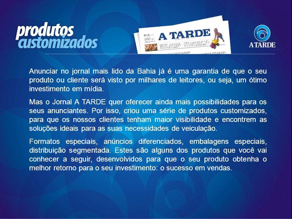 ENTREGAS CUSTOMIZADAS Com este serviço do Grupo A TARDE, o anunciante pode segmentar a sua comunicação, direcionando sua mensagem para o seu público específico.