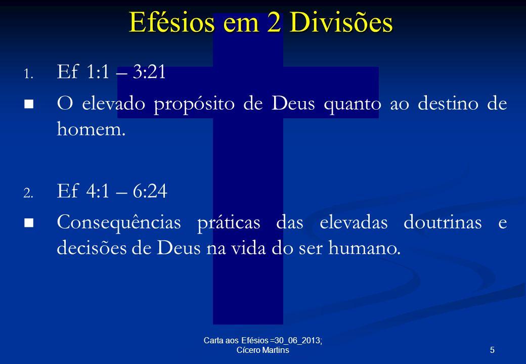 5 Carta aos Efésios =30_06_2013; Cícero Martins 1. Ef 1:1 – 3:21 O elevado propósito de Deus quanto ao destino de homem. 2. Ef 4:1 – 6:24 Consequência