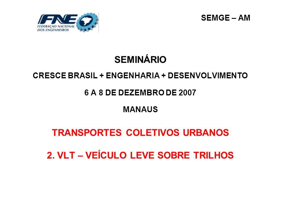 SEMGE – AM SEMINÁRIO CRESCE BRASIL + ENGENHARIA + DESENVOLVIMENTO 6 A 8 DE DEZEMBRO DE 2007 MANAUS TRANSPORTES COLETIVOS URBANOS 2. VLT – VEÍCULO LEVE