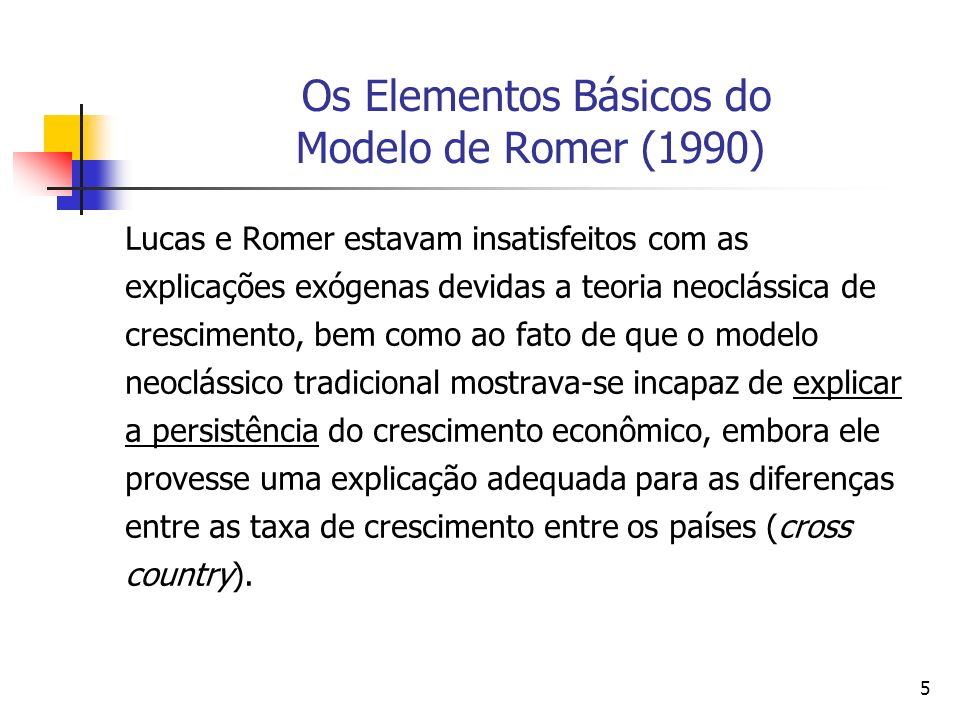 25 Os Elementos Básicos do Modelo de Romer (1990) (ii) as descobertas e inovações tecnológicas diferem de outros insumos, no sentido de que vários indivíduos e empresas podem usa-los ao mesmo tempo, uma vez descobertos ou criados, isto é, as idéias e invenções tem um componente de bem público.