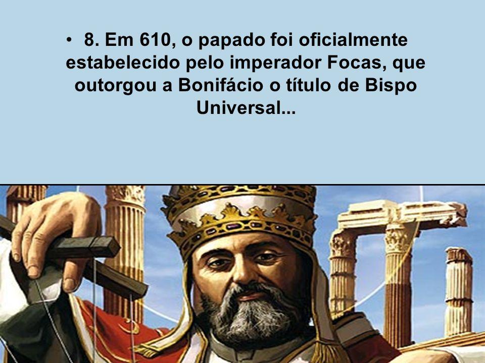 8. Em 610, o papado foi oficialmente estabelecido pelo imperador Focas, que outorgou a Bonifácio o título de Bispo Universal...