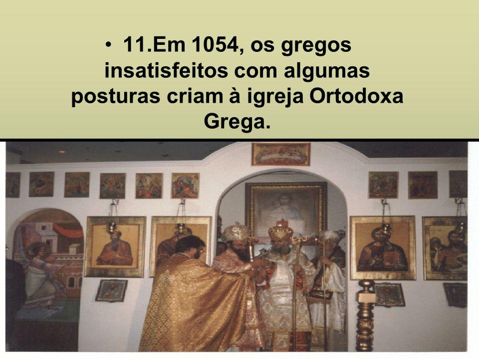 11.Em 1054, os gregos insatisfeitos com algumas posturas criam à igreja Ortodoxa Grega.