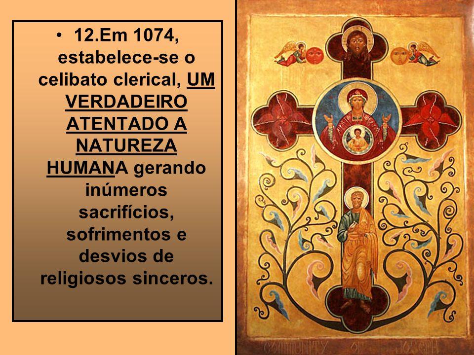 12.Em 1074, estabelece-se o celibato clerical, UM VERDADEIRO ATENTADO A NATUREZA HUMANA gerando inúmeros sacrifícios, sofrimentos e desvios de religio