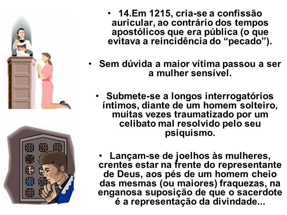 14.Em 1215, cria-se a confissão auricular, ao contrário dos tempos apostólicos que era pública (o que evitava a reincidência do pecado). Sem dúvida a