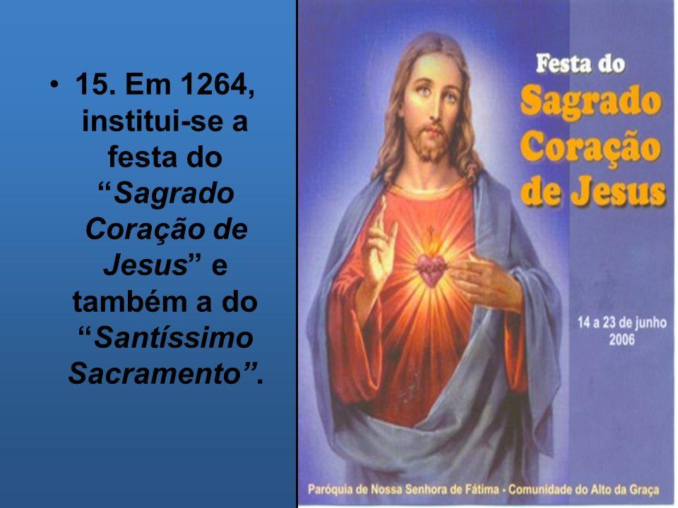 15. Em 1264, institui-se a festa doSagrado Coração de Jesus e também a doSantíssimo Sacramento.