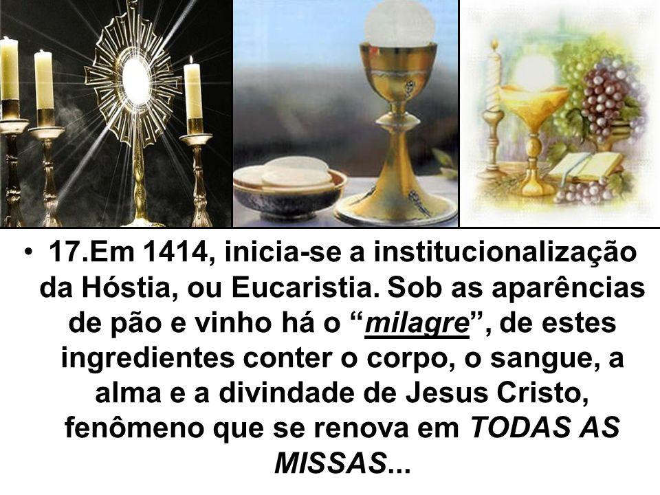 17.Em 1414, inicia-se a institucionalização da Hóstia, ou Eucaristia. Sob as aparências de pão e vinho há o milagre, de estes ingredientes conter o co
