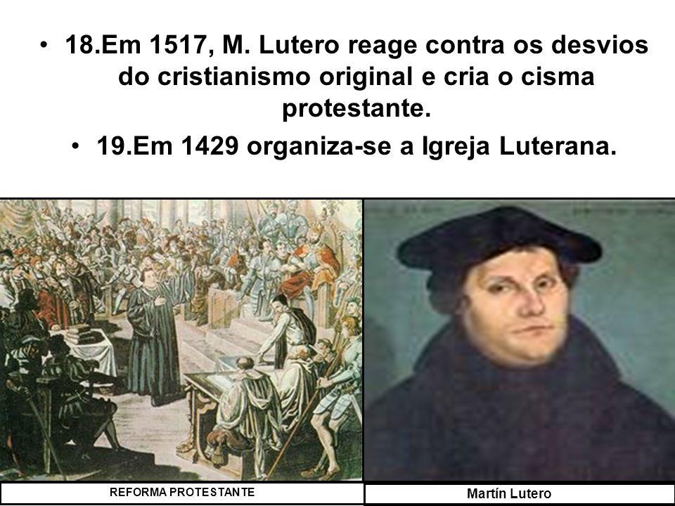 18.Em 1517, M. Lutero reage contra os desvios do cristianismo original e cria o cisma protestante. 19.Em 1429 organiza-se a Igreja Luterana. REFORMA P
