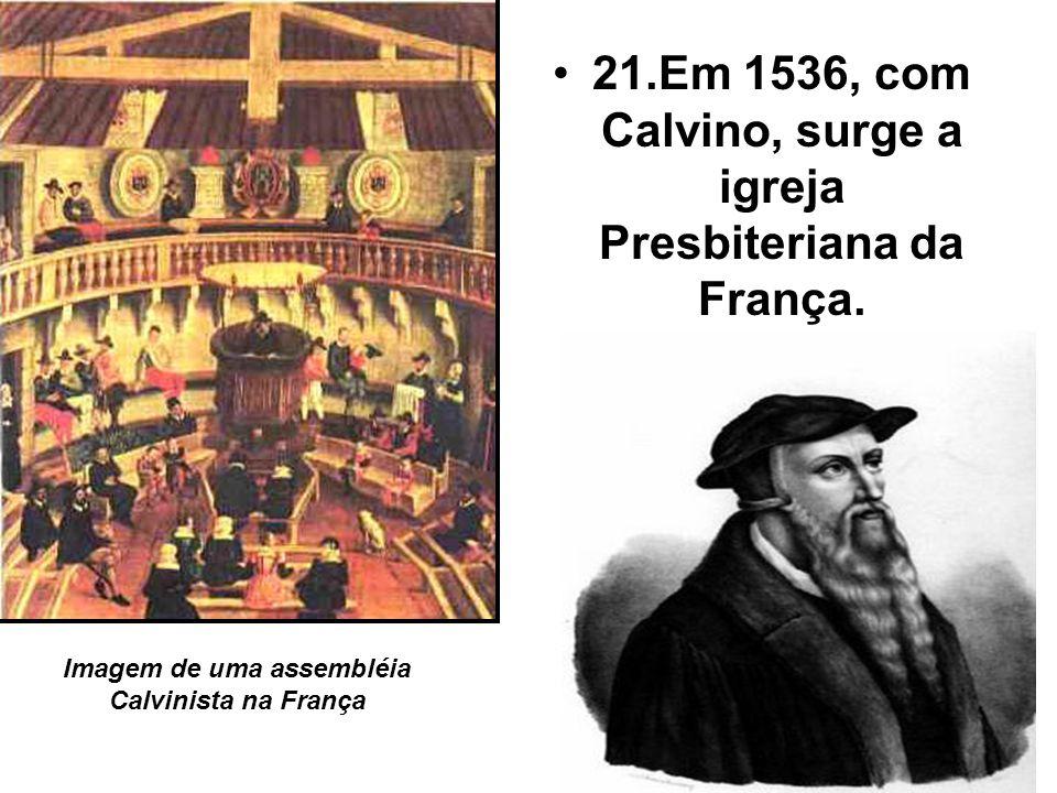 21.Em 1536, com Calvino, surge a igreja Presbiteriana da França. Imagem de uma assembléia Calvinista na França
