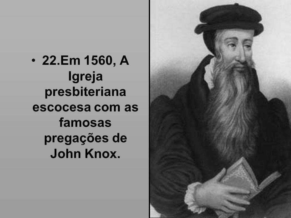 22.Em 1560, A Igreja presbiteriana escocesa com as famosas pregações de John Knox.