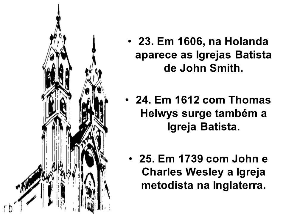 23. Em 1606, na Holanda aparece as Igrejas Batista de John Smith. 24. Em 1612 com Thomas Helwys surge também a Igreja Batista. 25. Em 1739 com John e