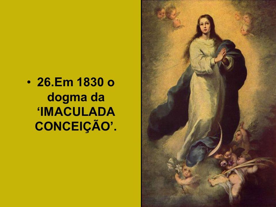 26.Em 1830 o dogma da IMACULADA CONCEIÇÃO.