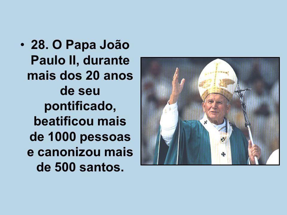 28. O Papa João Paulo II, durante mais dos 20 anos de seu pontificado, beatificou mais de 1000 pessoas e canonizou mais de 500 santos.