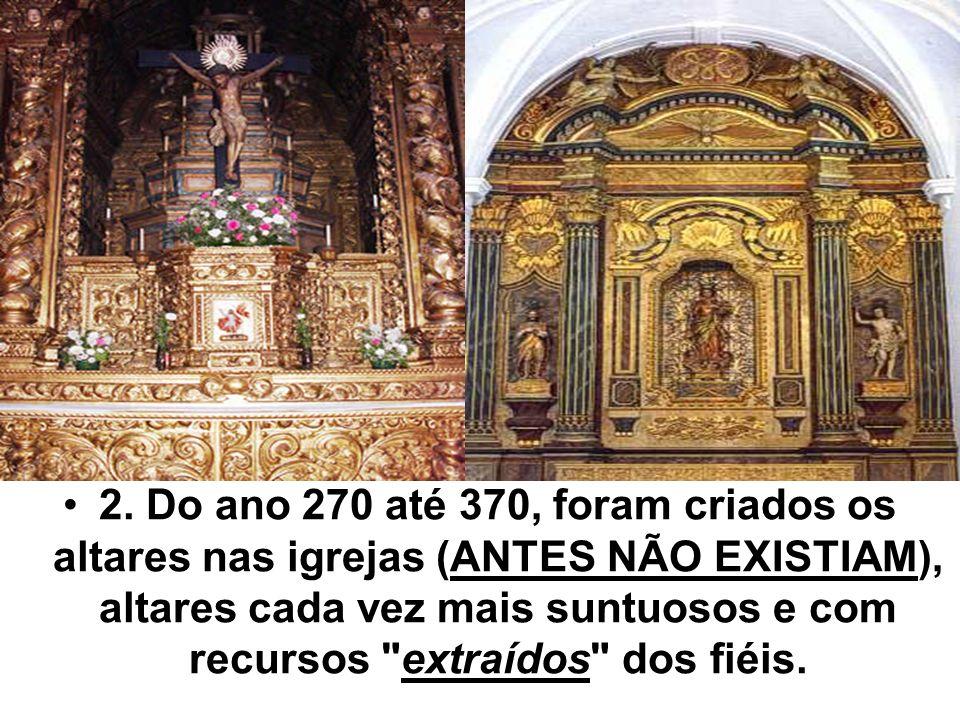 2. Do ano 270 até 370, foram criados os altares nas igrejas (ANTES NÃO EXISTIAM), altares cada vez mais suntuosos e com recursos