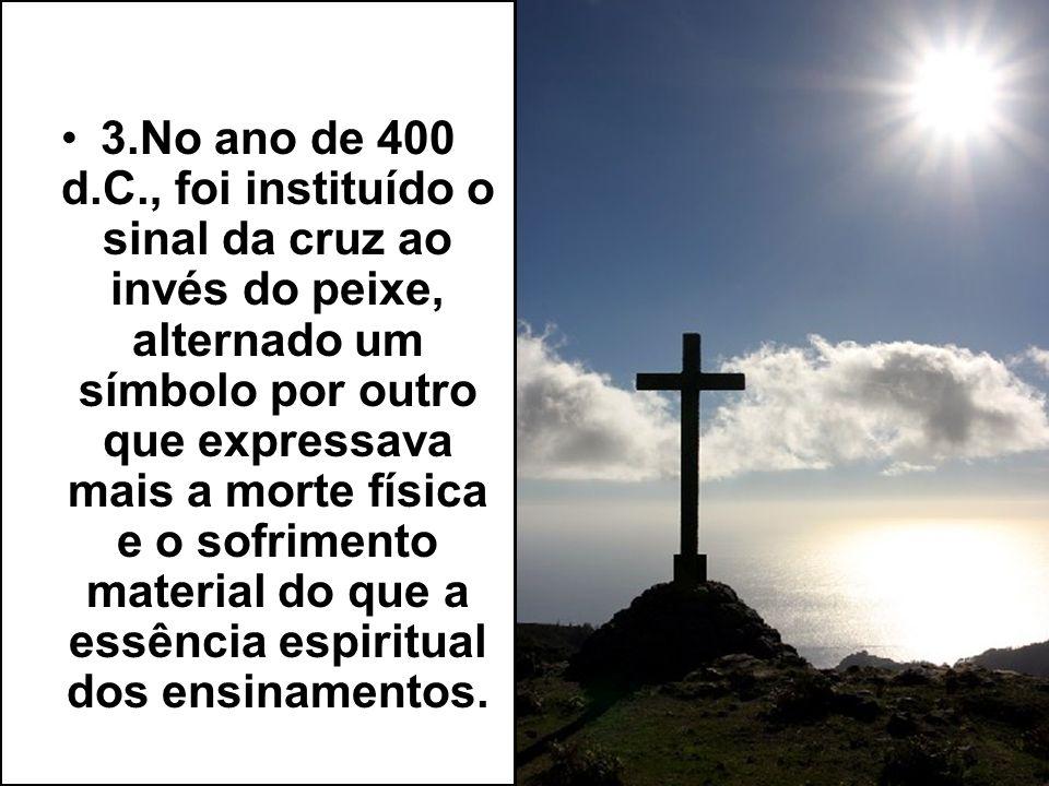 3.No ano de 400 d.C., foi instituído o sinal da cruz ao invés do peixe, alternado um símbolo por outro que expressava mais a morte física e o sofrimen