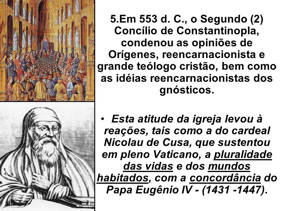 5.Em 553 d. C., o Segundo (2) Concílio de Constantinopla, condenou as opiniões de Orígenes, reencarnacionista e grande teólogo cristão, bem como as id