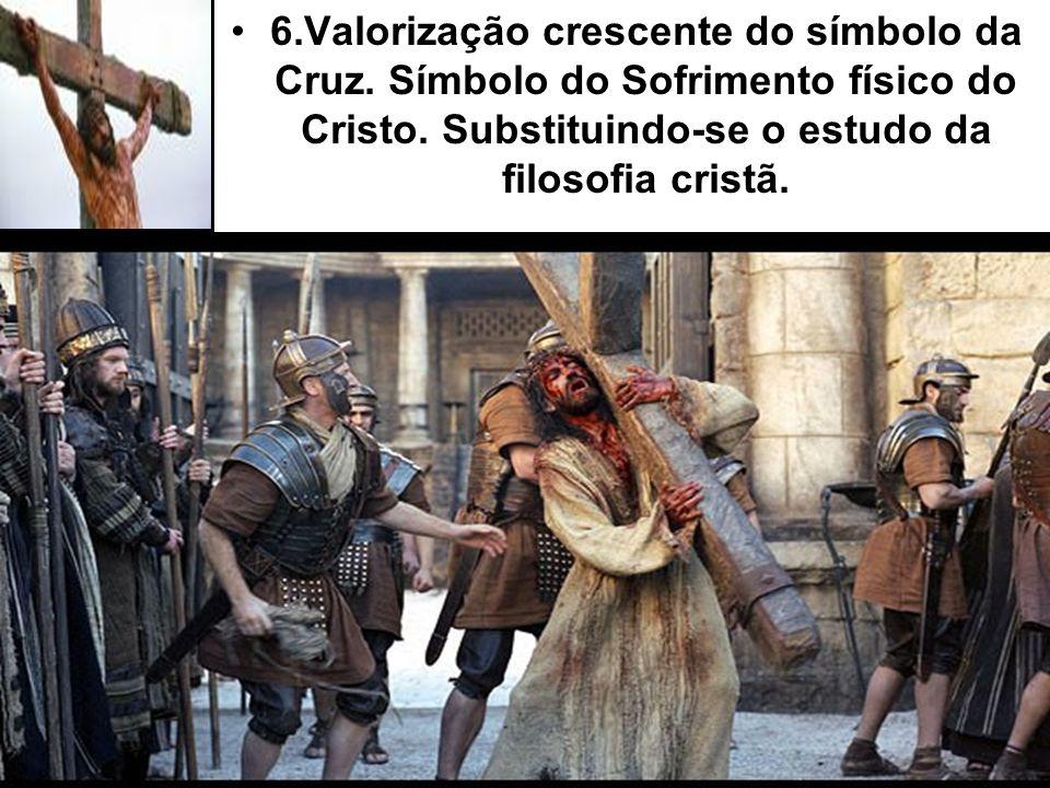 6.Valorização crescente do símbolo da Cruz. Símbolo do Sofrimento físico do Cristo. Substituindo-se o estudo da filosofia cristã.