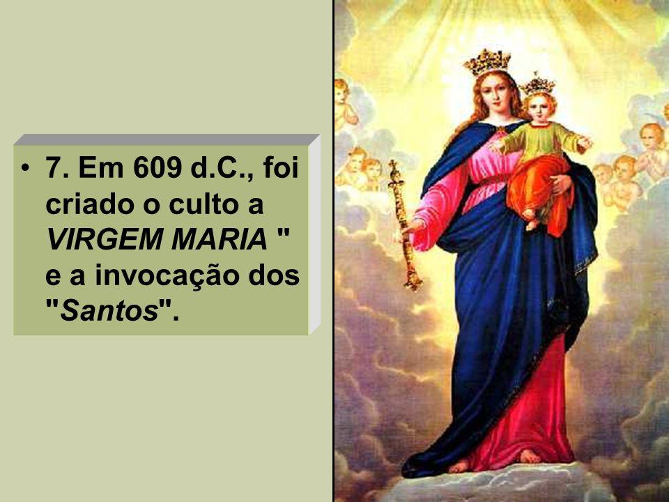 7. Em 609 d.C., foi criado o culto a VIRGEM MARIA