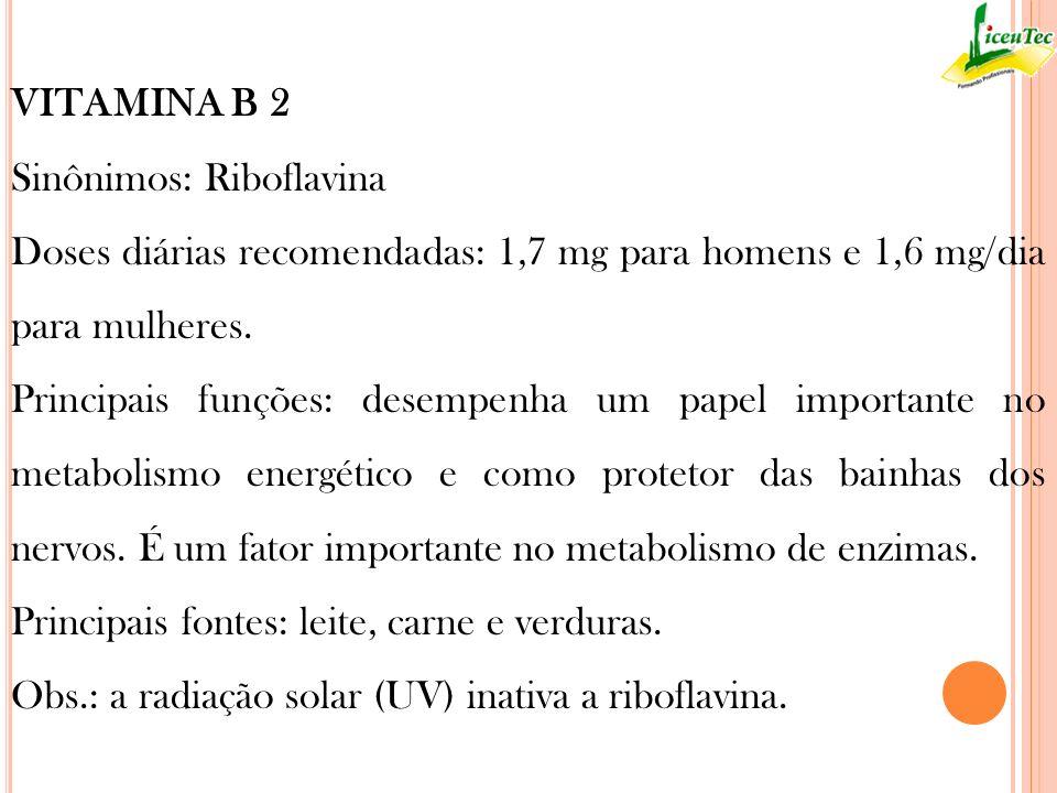 VITAMINA B 2 Sinônimos: Riboflavina Doses diárias recomendadas: 1,7 mg para homens e 1,6 mg/dia para mulheres. Principais funções: desempenha um papel