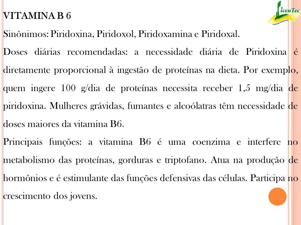 VITAMINA B 6 Sinônimos: Piridoxina, Piridoxol, Piridoxamina e Piridoxal. Doses diárias recomendadas: a necessidade diária de Piridoxina é diretamente