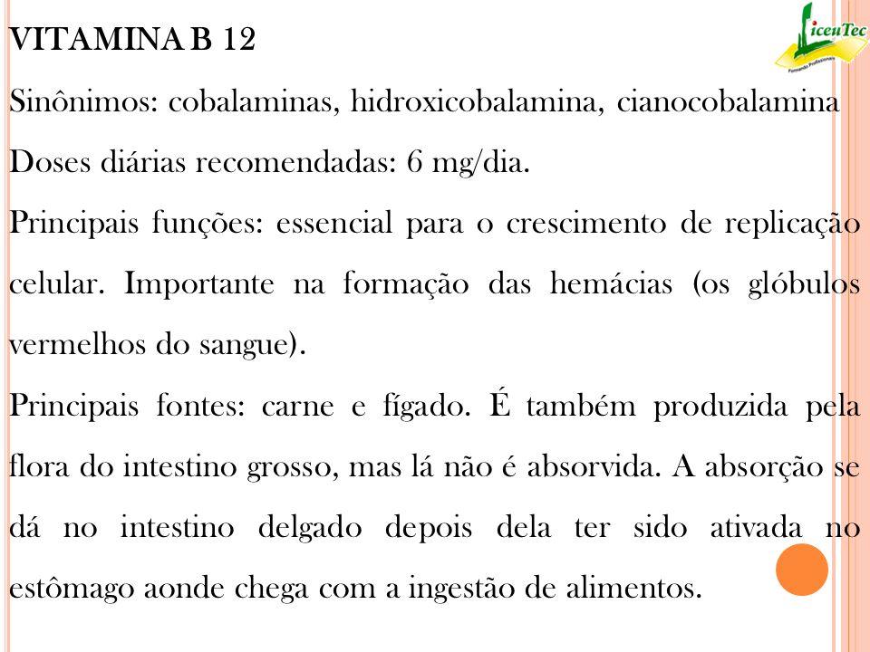 VITAMINA B 12 Sinônimos: cobalaminas, hidroxicobalamina, cianocobalamina Doses diárias recomendadas: 6 mg/dia. Principais funções: essencial para o cr